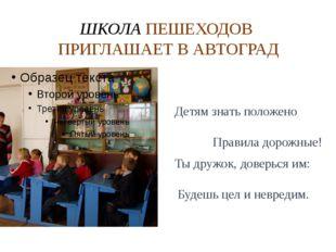 ШКОЛА ПЕШЕХОДОВ ПРИГЛАШАЕТ В АВТОГРАД Детям знать положено Правила дорожные!