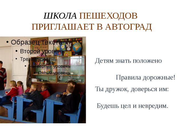 ШКОЛА ПЕШЕХОДОВ ПРИГЛАШАЕТ В АВТОГРАД Детям знать положено Правила дорожные!...