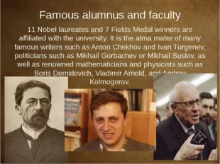 Famous alumnus and faculty 11 Nobel laureates and 7 Fields Medal winners are