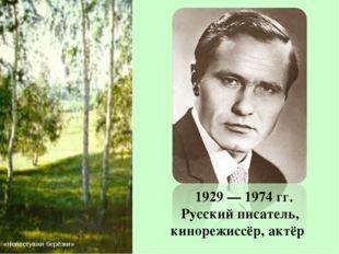 1929 — 1974 гг. Русский писатель, кинорежиссёр, актёр «Невестушки-берёзки»