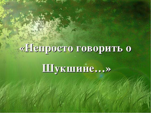 «Непросто говорить о Шукшине…»