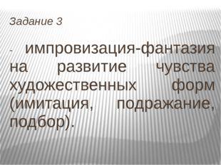 Задание 3 - импровизация-фантазия на развитие чувства художественных форм (им