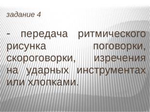 задание 4 - передача ритмического рисунка поговорки, скороговорки, изречения