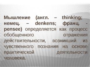 Мышление (англ. – thinking; немец. – denkens; франц. - pensee) определяется к