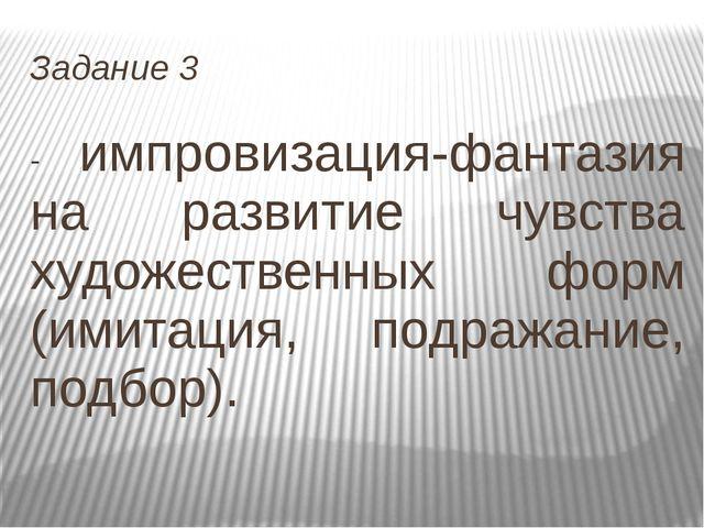 Задание 3 - импровизация-фантазия на развитие чувства художественных форм (им...