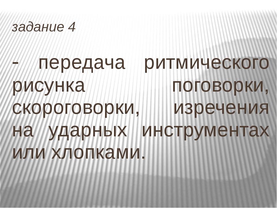 задание 4 - передача ритмического рисунка поговорки, скороговорки, изречения...