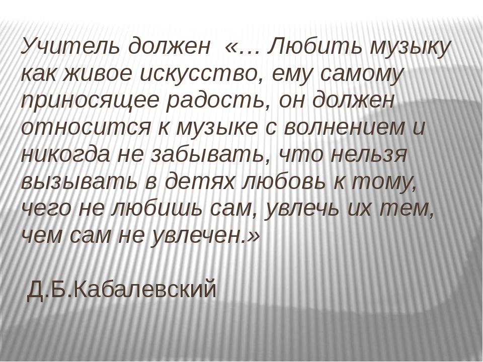 Учитель должен «… Любить музыку как живое искусство, ему самому приносящее ра...
