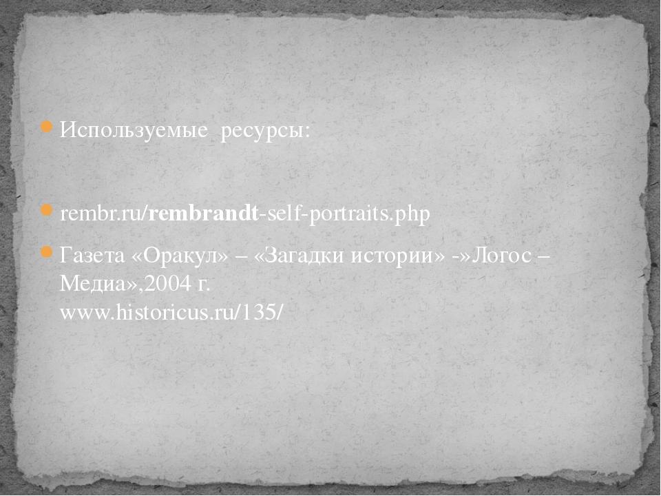 Используемые ресурсы: rembr.ru/rembrandt-self-portraits.php Газета «Оракул» –...