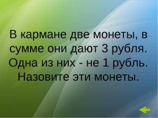 В кармане две монеты, в сумме они дают 3 рубля. Одна из них - не 1 рубль. Наз