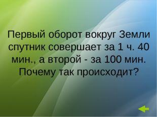 Первый оборот вокруг Земли спутник совершает за 1 ч. 40 мин., а второй - за 1