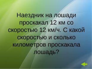 Наездник на лошади проскакал 12 км со скоростью 12 км/ч. С какой скоростью и