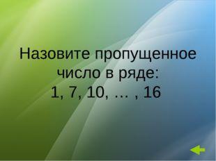 Назовите пропущенное число в ряде: 1, 7, 10, … , 16