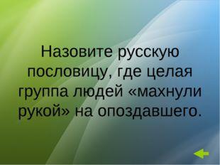 Назовите русскую пословицу, где целая группа людей «махнули рукой» на опоздав