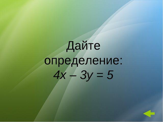 Дайте определение: 4x – 3y = 5