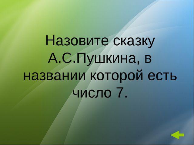 Назовите сказку А.С.Пушкина, в названии которой есть число 7.