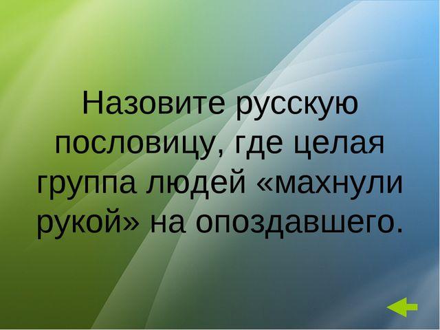 Назовите русскую пословицу, где целая группа людей «махнули рукой» на опоздав...