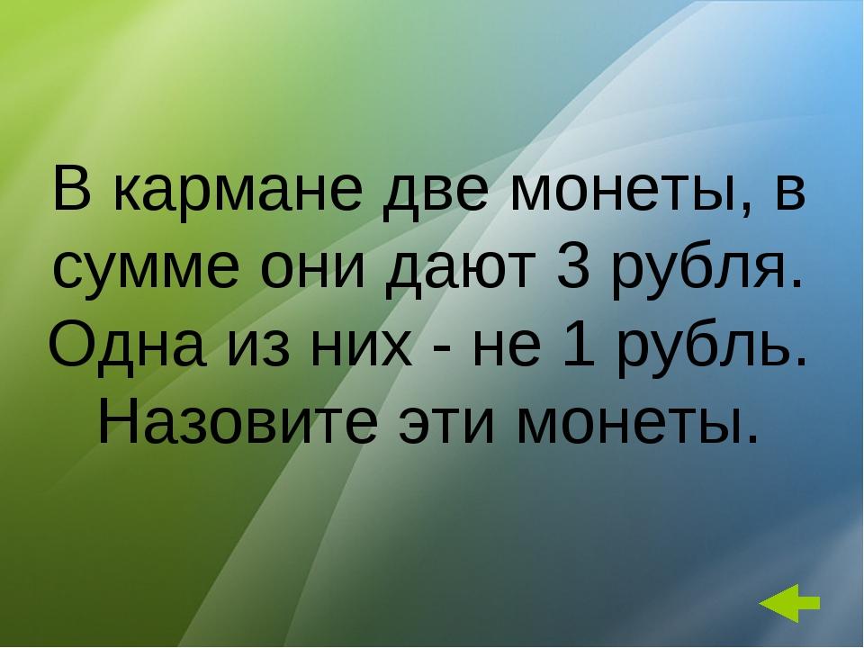 В кармане две монеты, в сумме они дают 3 рубля. Одна из них - не 1 рубль. Наз...