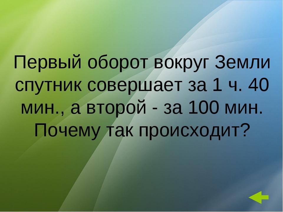 Первый оборот вокруг Земли спутник совершает за 1 ч. 40 мин., а второй - за 1...