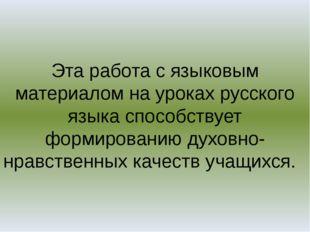 Эта работа с языковым материалом на уроках русского языка способствует формир