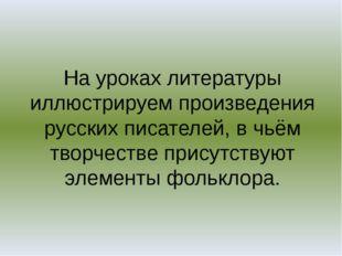 На уроках литературы иллюстрируем произведения русских писателей, в чьём твор