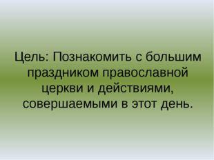 Цель: Познакомить с большим праздником православной церкви и действиями, сове