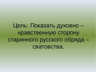 Цель: Показать духовно – нравственную сторону старинного русского обряда – св