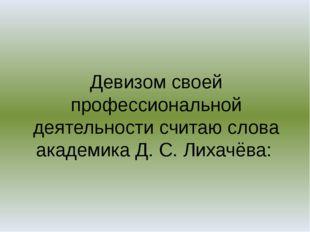 Девизом своей профессиональной деятельности считаю слова академика Д. С. Лиха