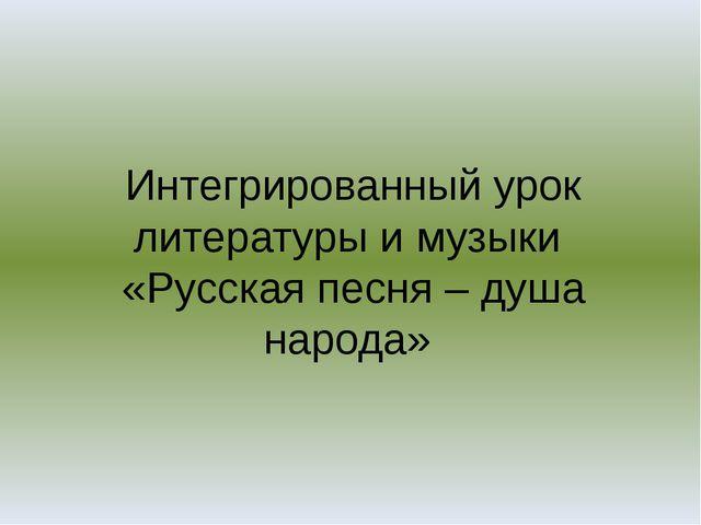 Интегрированный урок литературы и музыки «Русская песня – душа народа»