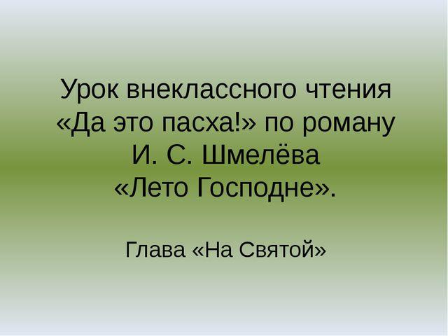 Урок внеклассного чтения «Да это пасха!» по роману И. С. Шмелёва «Лето Господ...