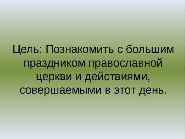 Цель: Познакомить с большим праздником православной церкви и действиями, сове...