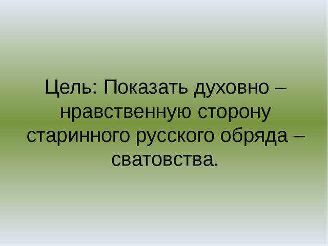 Цель: Показать духовно – нравственную сторону старинного русского обряда – св...