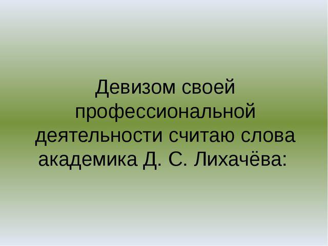 Девизом своей профессиональной деятельности считаю слова академика Д. С. Лиха...