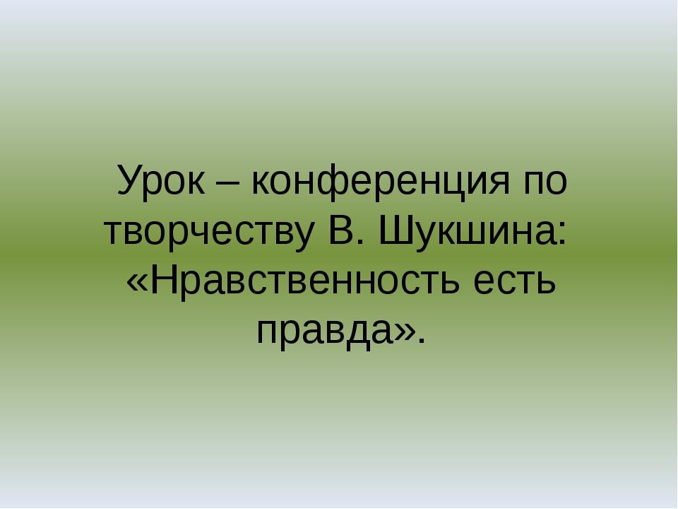Урок – конференция по творчеству В. Шукшина: «Нравственность есть правда».