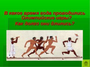 В какое время года проводились Олимпийские игры? Как долго они длились?