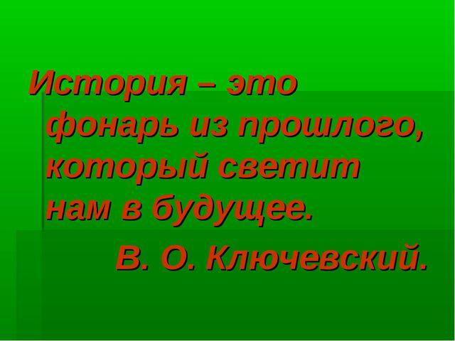 История – это фонарь из прошлого, который светит нам в будущее. В. О. Ключевс...