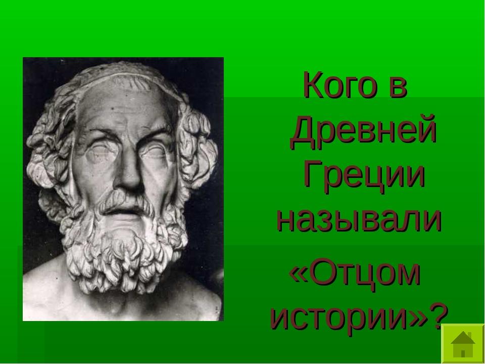 Кого в Древней Греции называли «Отцом истории»?
