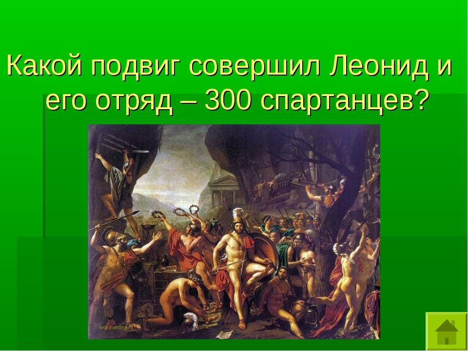 Какой подвиг совершил Леонид и его отряд – 300 спартанцев?