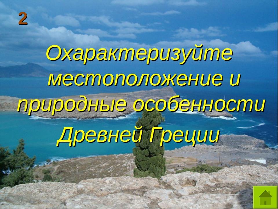 2 Охарактеризуйте местоположение и природные особенности Древней Греции
