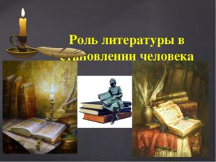 Роль литературы в становлении человека {