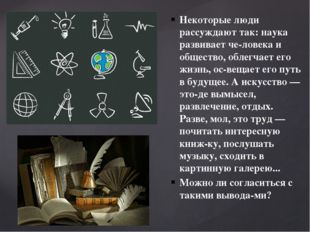 Некоторые люди рассуждают так: наука развивает человека и общество, облегчае