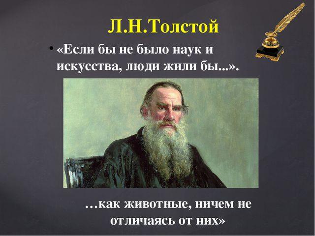 «Если бы не было наук и искусства, люди жили бы...». Л.Н.Толстой …как животны...