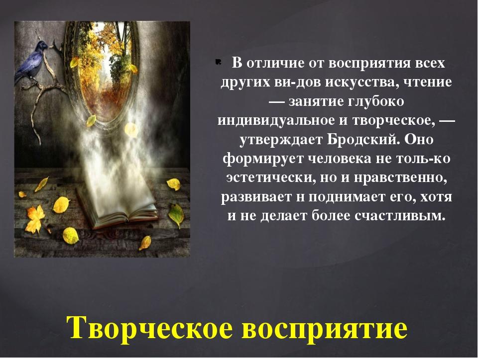 В отличие от восприятия всех других видов искусства, чтение — занятие глубо...