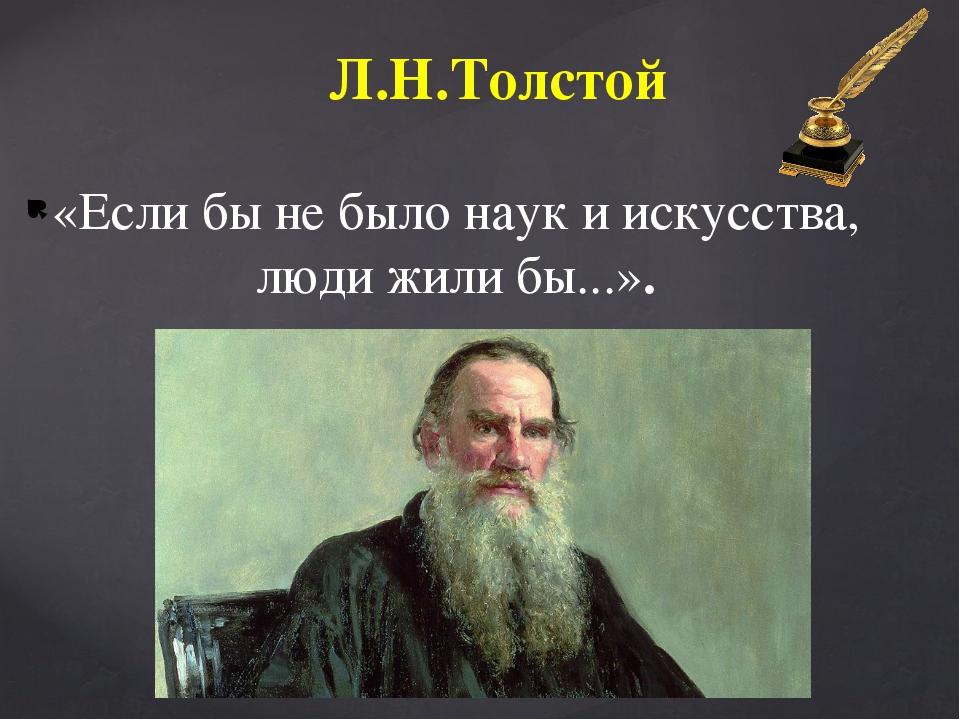 «Если бы не было наук и искусства, люди жили бы...». Л.Н.Толстой
