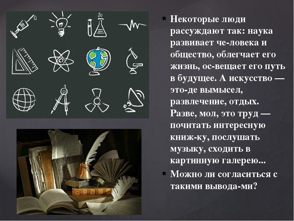 Некоторые люди рассуждают так: наука развивает человека и общество, облегчае...