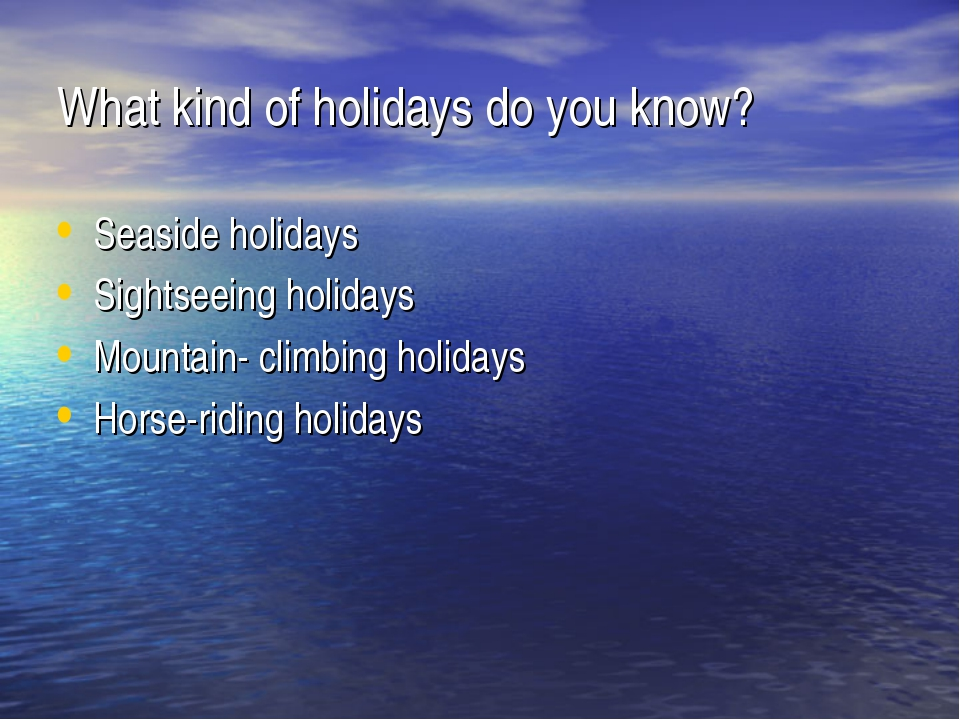 What kind of holidays do you know? Seaside holidays Sightseeing holidays Moun...