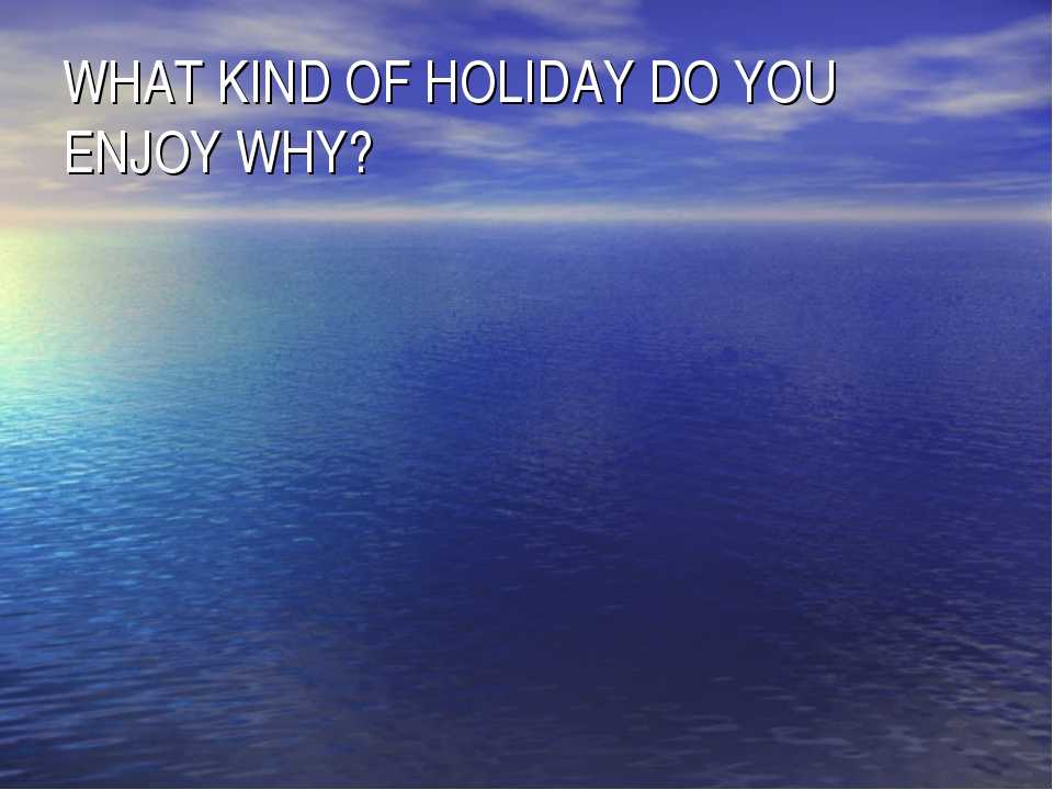 WHAT KIND OF HOLIDAY DO YOU ENJOY WHY?
