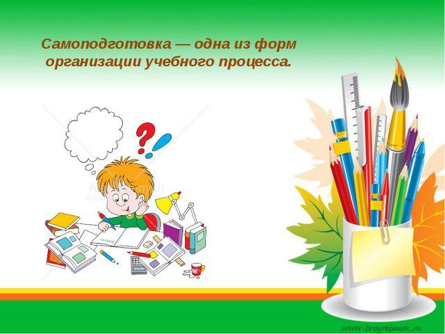 Самоподготовка— одна из форм организации учебного процесса.