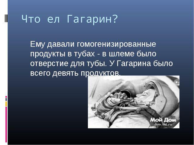 Что ел Гагарин? Ему давали гомогенизированные продукты в тубах - в шлеме был...