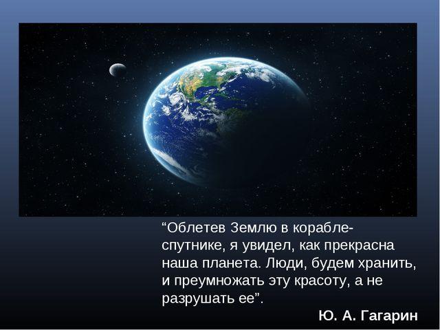 """""""Облетев Землю в корабле-спутнике, я увидел, как прекрасна наша планета. Люди..."""