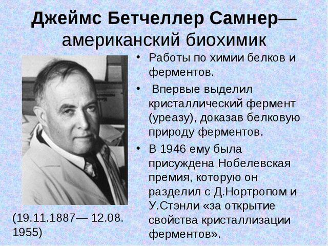 Джеймс Бетчеллер Самнер— американский биохимик (19.11.1887— 12.08. 1955) Рабо...